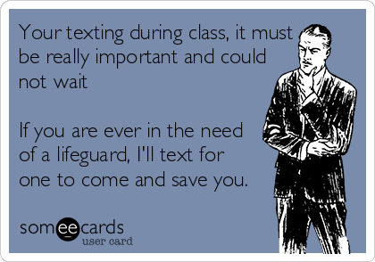 Your texting during class, it must be really important and could not wait   If you are ever in the need of a lifeguard, I'll text for  one to come and save you.