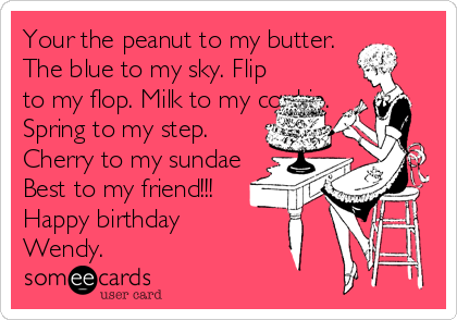 Your the peanut to my butter. The blue to my sky. Flip to my flop. Milk to my cookie. Spring to my step. Cherry to my sundae Best to my friend!!! Happy birthday Wendy.
