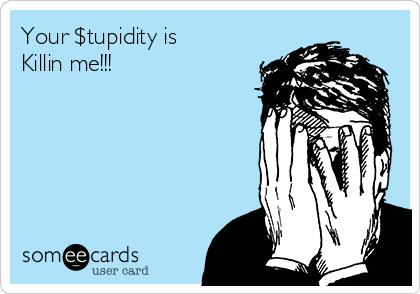 Your $tupidity is Killin me!!!