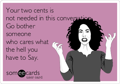 Your two cents is not needed in this conversation. Go bother someone who cares what the hell you have to Say.