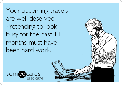 Your upcoming travels are well deserved!  Pretending to look  busy for the past 11 months must have  been hard work.