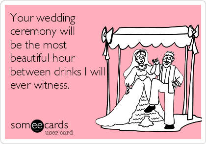 Your wedding ceremony will be the most  beautiful hour between drinks I will ever witness.