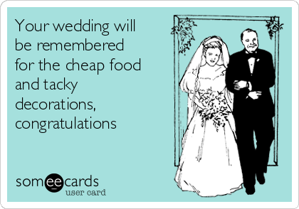 Your wedding will be remembered for the cheap food and tacky decorations, congratulations