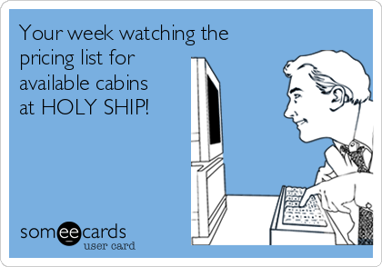 Your week watching the pricing list for  available cabins at HOLY SHIP!