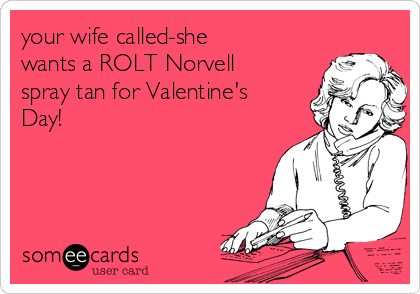 your wife called-she wants a ROLT Norvell spray tan for Valentine's Day!