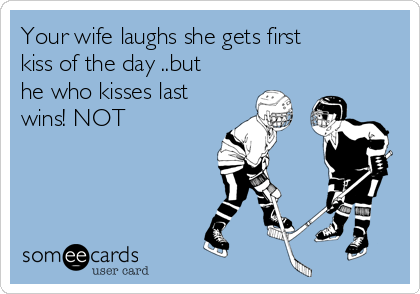 Your wife laughs she gets first kiss of the day ..but he who kisses last wins! NOT