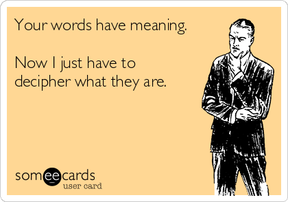 Your words have meaning.  Now I just have to decipher what they are.