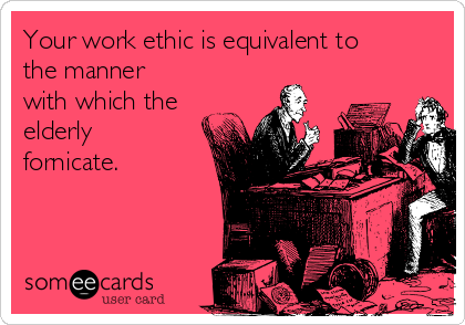 Your work ethic is equivalent to the manner with which the elderly fornicate.