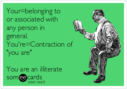 """Your=belonging to or associated with any person in general. You're=Contraction of """"you are""""  You are an illiterate"""