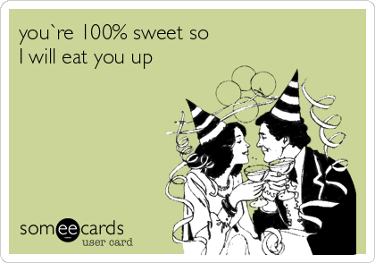you`re 100% sweet so I will eat you up