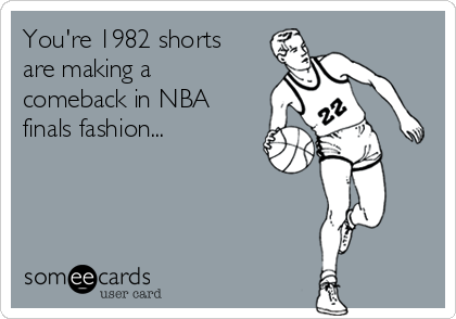 You're 1982 shorts are making a comeback in NBA finals fashion...