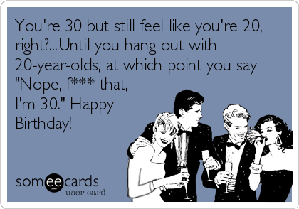 "You're 30 but still feel like you're 20, right?...Until you hang out with 20-year-olds, at which point you say ""Nope, f*** that, I'm 30."" Happy Birthday!"