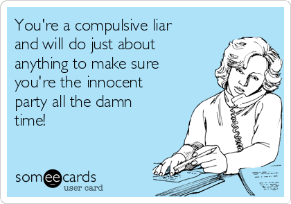 You're a compulsive liar and will do just about anything to make sure you're the innocent party all the damn time!