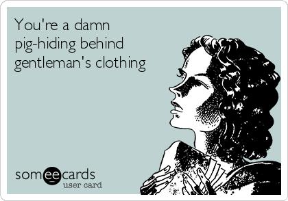 You're a damn pig-hiding behind  gentleman's clothing