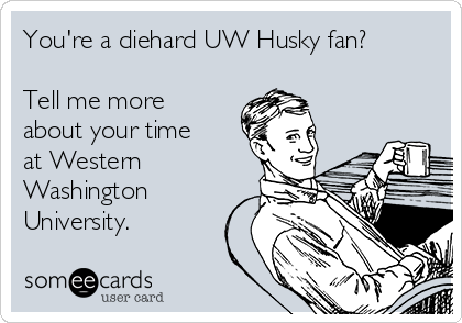 You're a diehard UW Husky fan?  Tell me more about your time at Western Washington University.