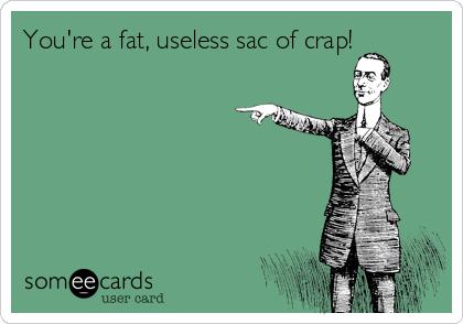 You're a fat, useless sac of crap!