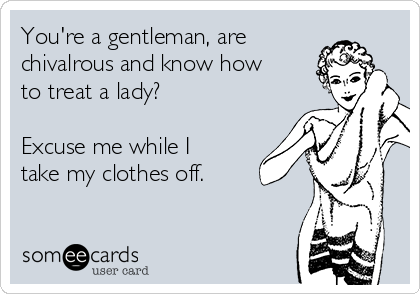 You're a gentleman, are chivalrous and know how to treat a lady?  Excuse me while I take my clothes off.