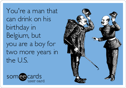 You're a man that can drink on his birthday in Belgium, but you are a boy for two more years in the U.S.
