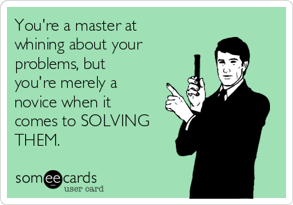 You're a master at whining about your problems, but you're merely a novice when it comes to SOLVING THEM.