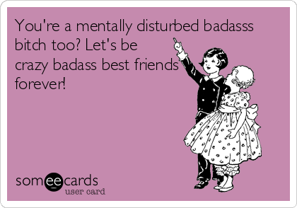 You're a mentally disturbed badasss bitch too? Let's be crazy badass best friends forever!