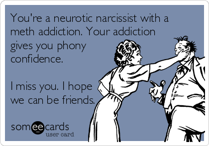You're a neurotic narcissist with a meth addiction. Your addiction gives you phony confidence.  I miss you. I hope we can be friends.