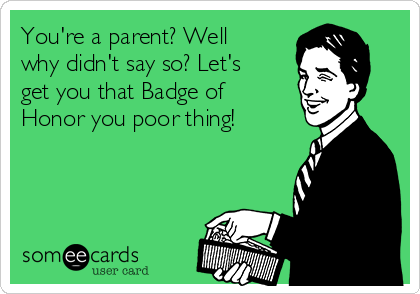 You're a parent? Well why didn't say so? Let's get you that Badge of Honor you poor thing!