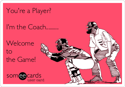 You're a Player?  I'm the Coach..........  Welcome to  the Game!