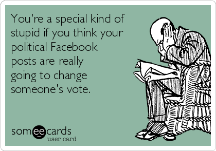 You're a special kind of stupid if you think your political Facebook posts are really going to change someone's vote.