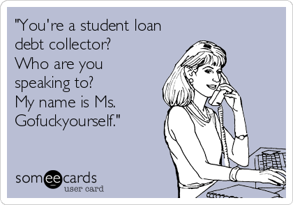 """You're a student loan debt collector? Who are you speaking to? My name is Ms.  Gofuckyourself."""