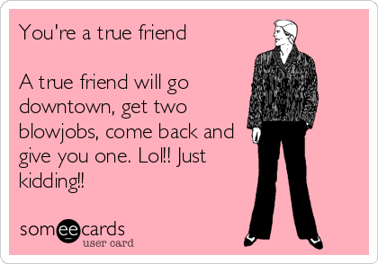 You're a true friend  A true friend will go downtown, get two blowjobs, come back and give you one. Lol!! Just kidding!!