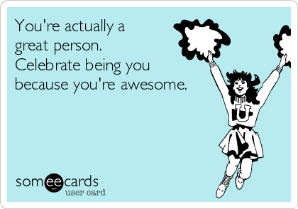 You're actually a  great person.  Celebrate being you because you're awesome.