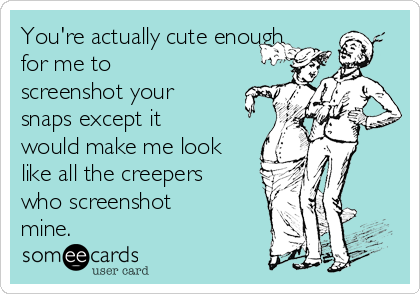 You're actually cute enough for me to screenshot your snaps except it would make me look like all the creepers who screenshot mine.