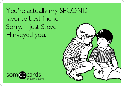 You're actually my SECOND favorite best friend.  Sorry.  I just Steve Harveyed you.