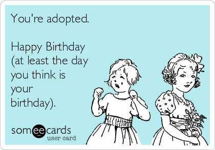 You're adopted.  Happy Birthday (at least the day you think is your birthday).