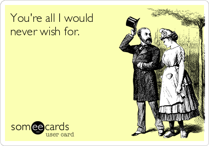 You're all I would never wish for.