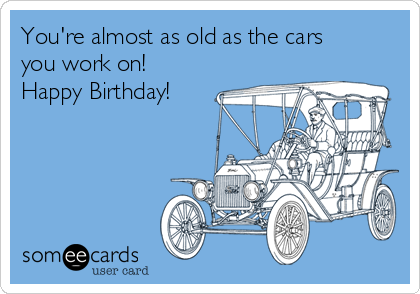 You're almost as old as the cars you work on! Happy Birthday!