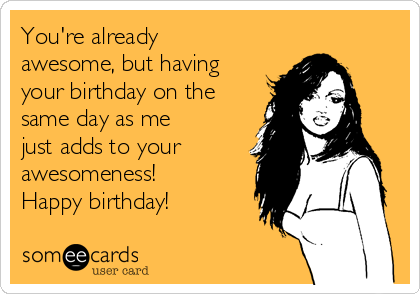 Youre already awesome but having your birthday on the same day as youre already awesome but having your birthday on the same day as me bookmarktalkfo Images