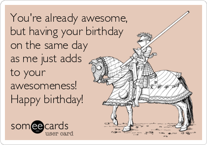 You're already awesome, but having your birthday on the same day as me just adds to your awesomeness! Happy birthday!