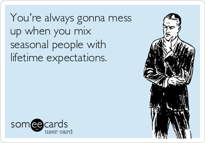 You're always gonna mess up when you mix seasonal people with lifetime expectations.