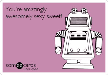 You're amazingly awesomely sexy sweet!