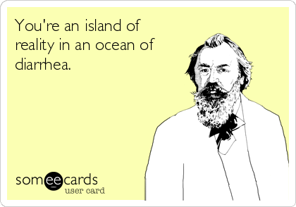 You're an island of reality in an ocean of diarrhea.