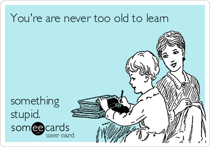 You're are never too old to learn      something stupid.
