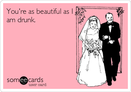 You're as beautiful as I am drunk.