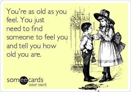 You're as old as you feel. You just need to find someone to feel you and tell you how old you are.