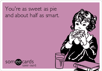 You're as sweet as pie and about half as smart.