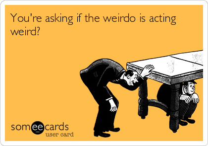 You're asking if the weirdo is acting weird?