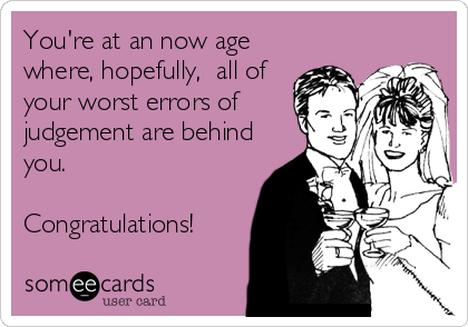 You're at an now age where, hopefully,  all of your worst errors of judgement are behind you.   Congratulations!