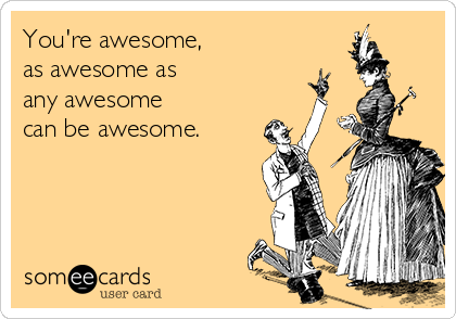 You're awesome, as awesome as  any awesome  can be awesome.