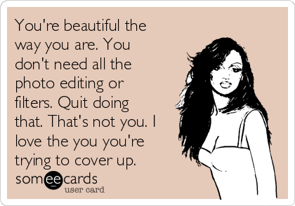 You're beautiful the way you are. You don't need all the photo editing or filters. Quit doing that. That's not you. I love the you you're trying to cover up.
