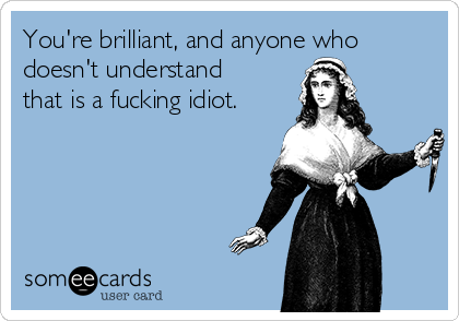 You're brilliant, and anyone who doesn't understand that is a fucking idiot.